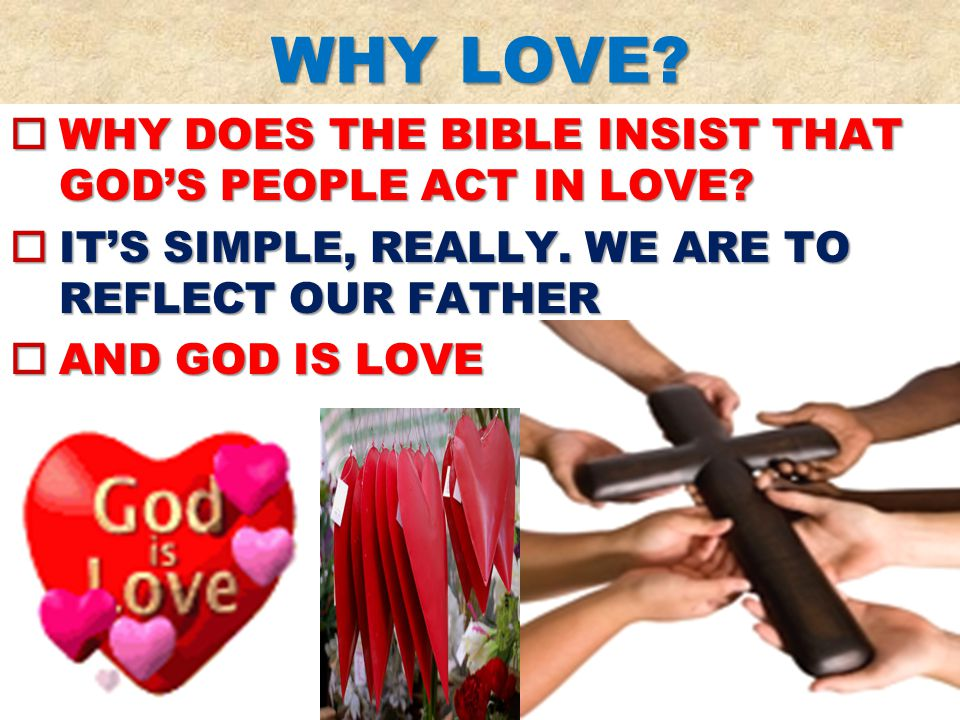 WHY LOVE.  WHY DOES THE BIBLE INSIST THAT GOD'S PEOPLE ACT IN LOVE.