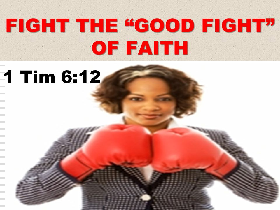 FIGHT THE GOOD FIGHT OF FAITH 1 Tim 6:12