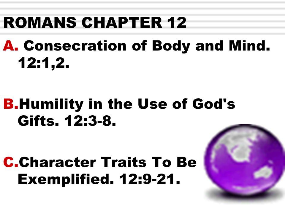 ROMANS CHAPTER 12 A. Consecration of Body and Mind.
