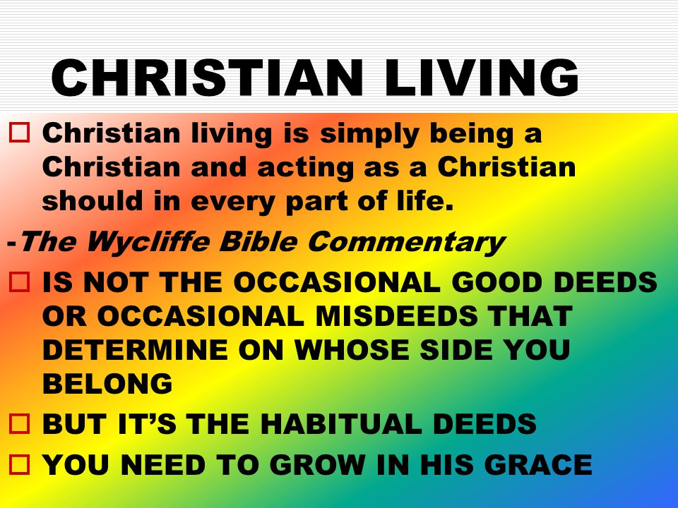 CHRISTIAN LIVING  Christian living is simply being a Christian and acting as a Christian should in every part of life.