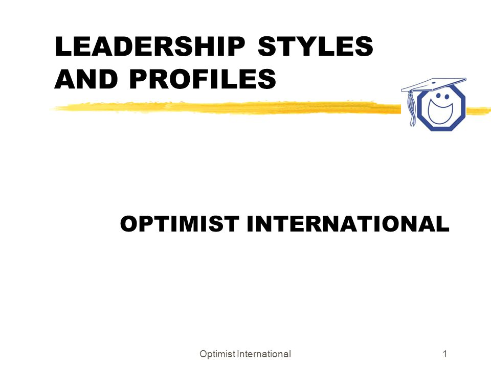 Optimist International1 LEADERSHIP STYLES AND PROFILES OPTIMIST INTERNATIONAL