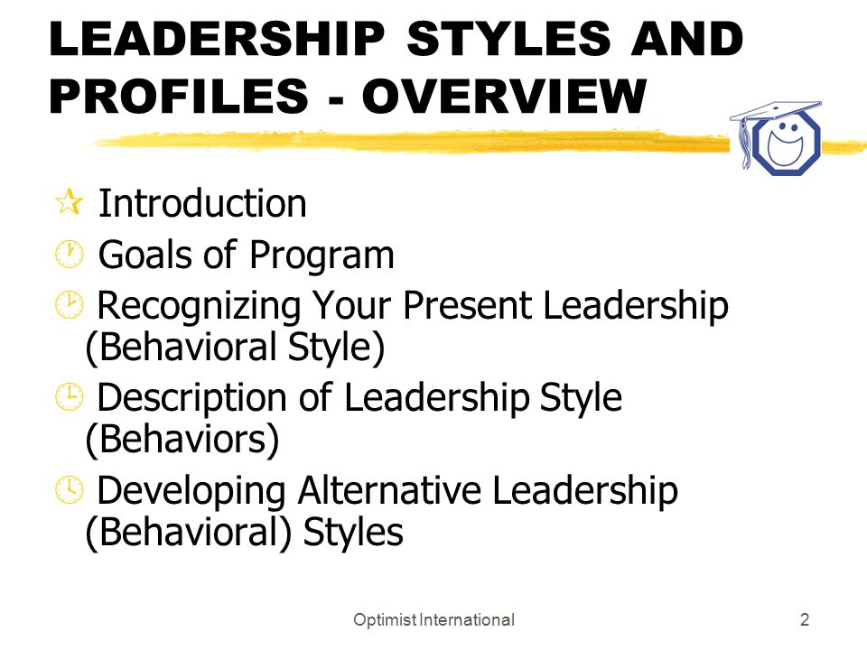 Optimist International2 LEADERSHIP STYLES AND PROFILES - OVERVIEW ¶ Introduction · Goals of Program ¸ Recognizing Your Present Leadership (Behavioral Style) ¹ Description of Leadership Style (Behaviors) º Developing Alternative Leadership (Behavioral) Styles