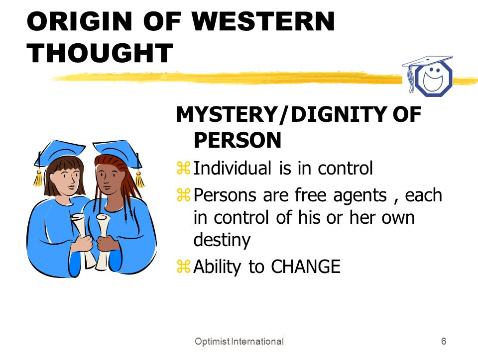 Optimist International6 ORIGIN OF WESTERN THOUGHT MYSTERY/DIGNITY OF PERSON z Individual is in control z Persons are free agents, each in control of his or her own destiny z Ability to CHANGE