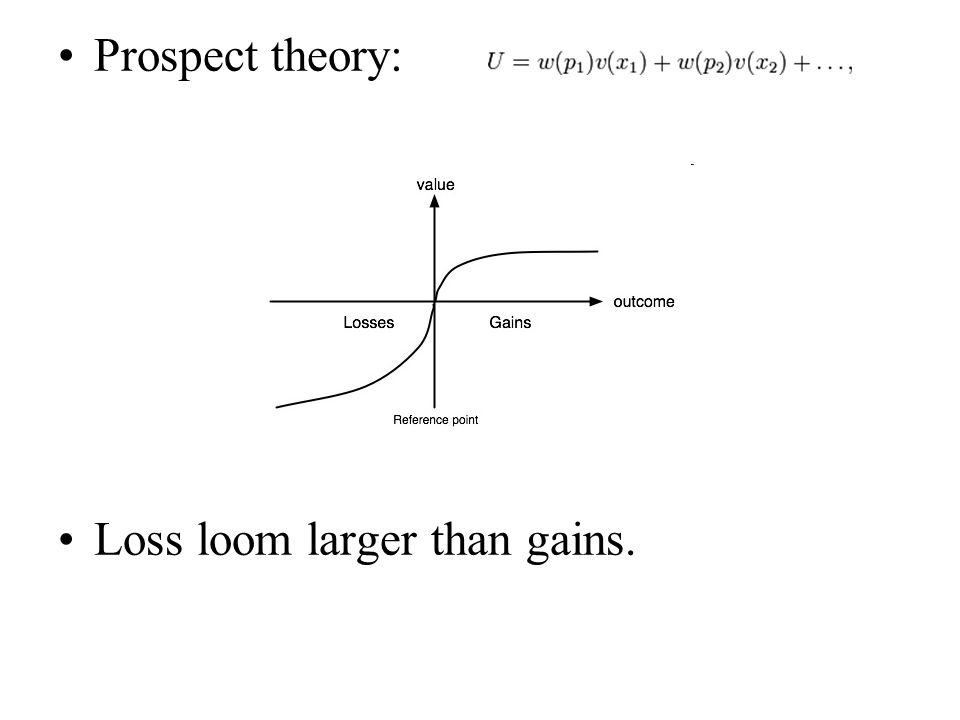 Prospect theory: Loss loom larger than gains.