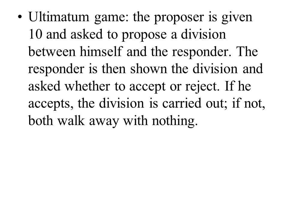 Ultimatum game: the proposer is given 10 and asked to propose a division between himself and the responder. The responder is then shown the division a