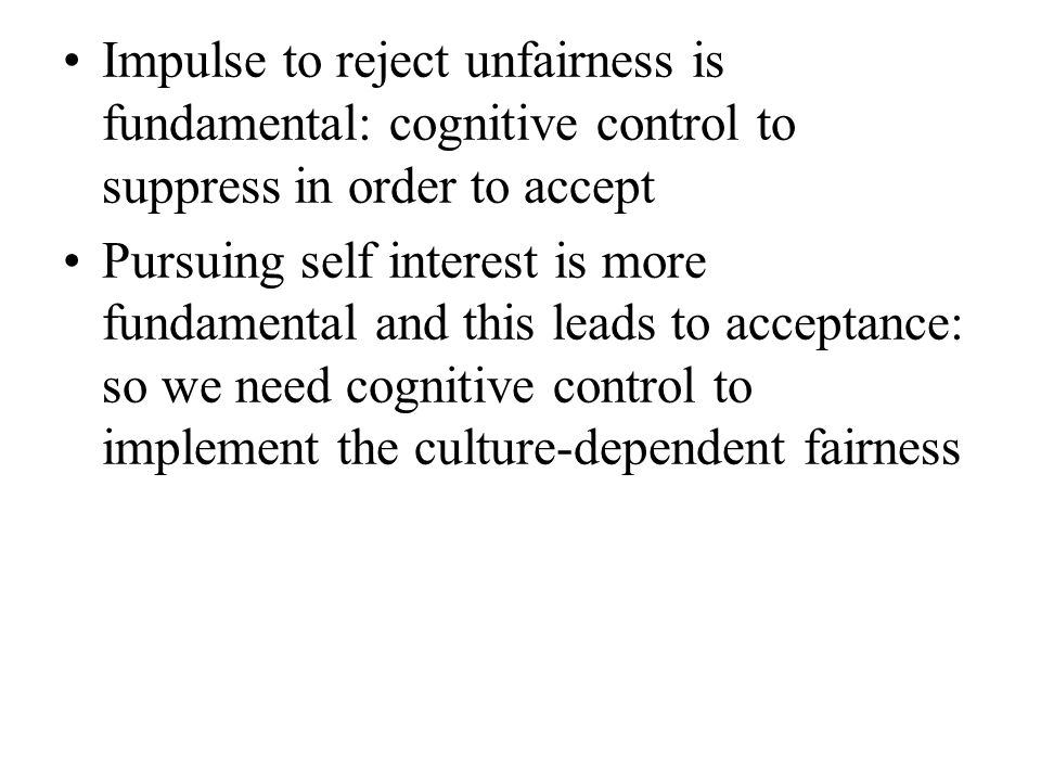 Impulse to reject unfairness is fundamental: cognitive control to suppress in order to accept Pursuing self interest is more fundamental and this leads to acceptance: so we need cognitive control to implement the culture-dependent fairness