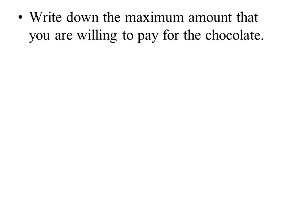 Write down the maximum amount that you are willing to pay for the chocolate.