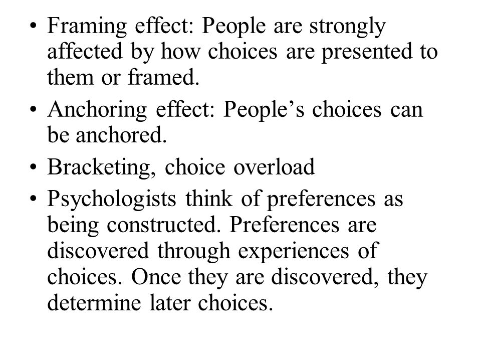 Framing effect: People are strongly affected by how choices are presented to them or framed. Anchoring effect: People's choices can be anchored. Brack
