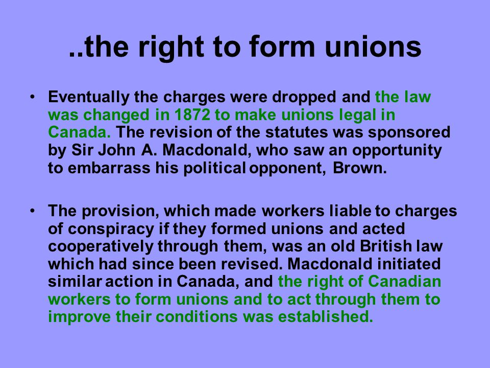 ..the right to form unions Eventually the charges were dropped and the law was changed in 1872 to make unions legal in Canada.