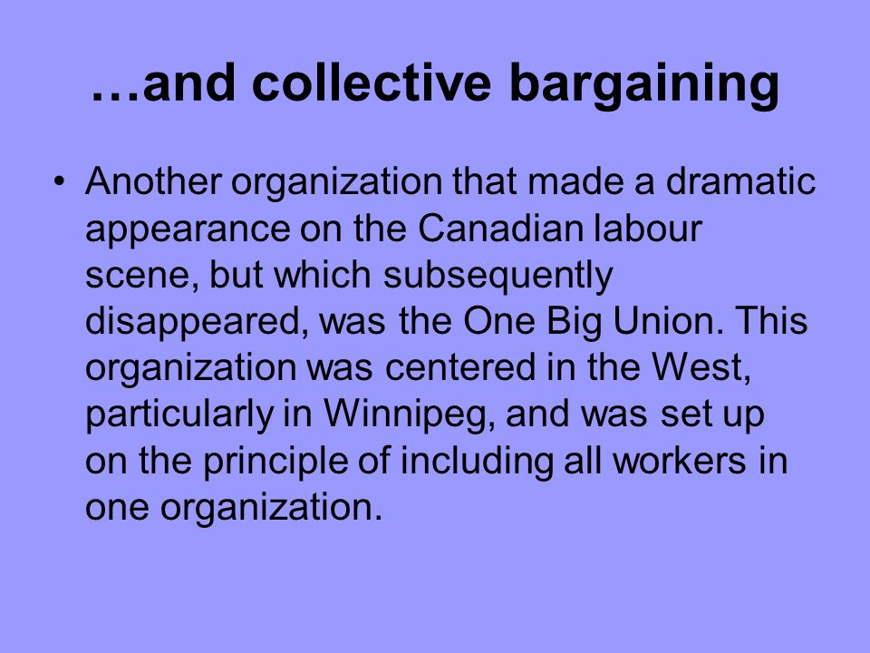 …and collective bargaining Another organization that made a dramatic appearance on the Canadian labour scene, but which subsequently disappeared, was the One Big Union.