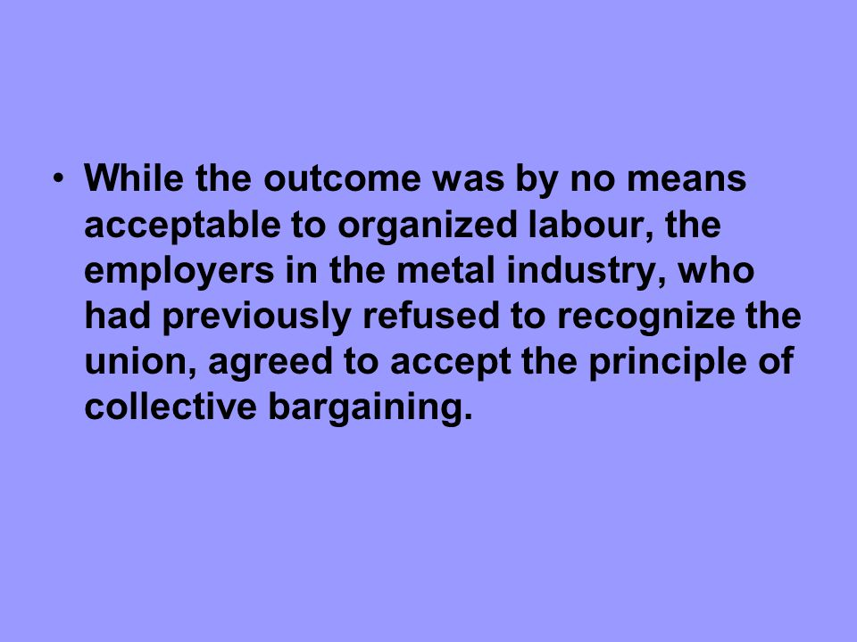 While the outcome was by no means acceptable to organized labour, the employers in the metal industry, who had previously refused to recognize the union, agreed to accept the principle of collective bargaining.