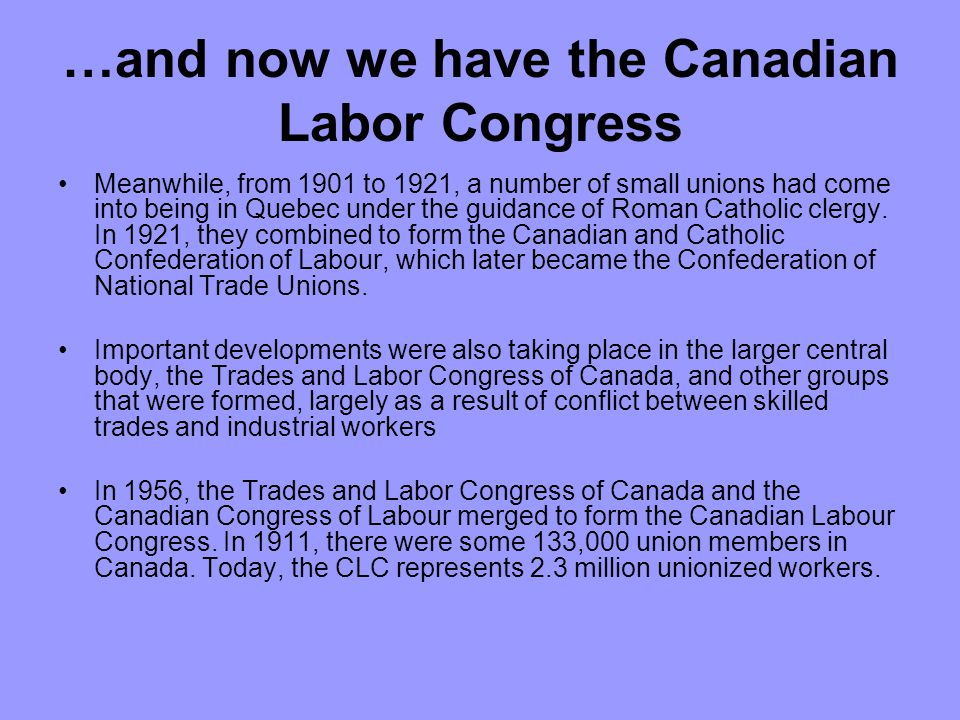 …and now we have the Canadian Labor Congress Meanwhile, from 1901 to 1921, a number of small unions had come into being in Quebec under the guidance of Roman Catholic clergy.