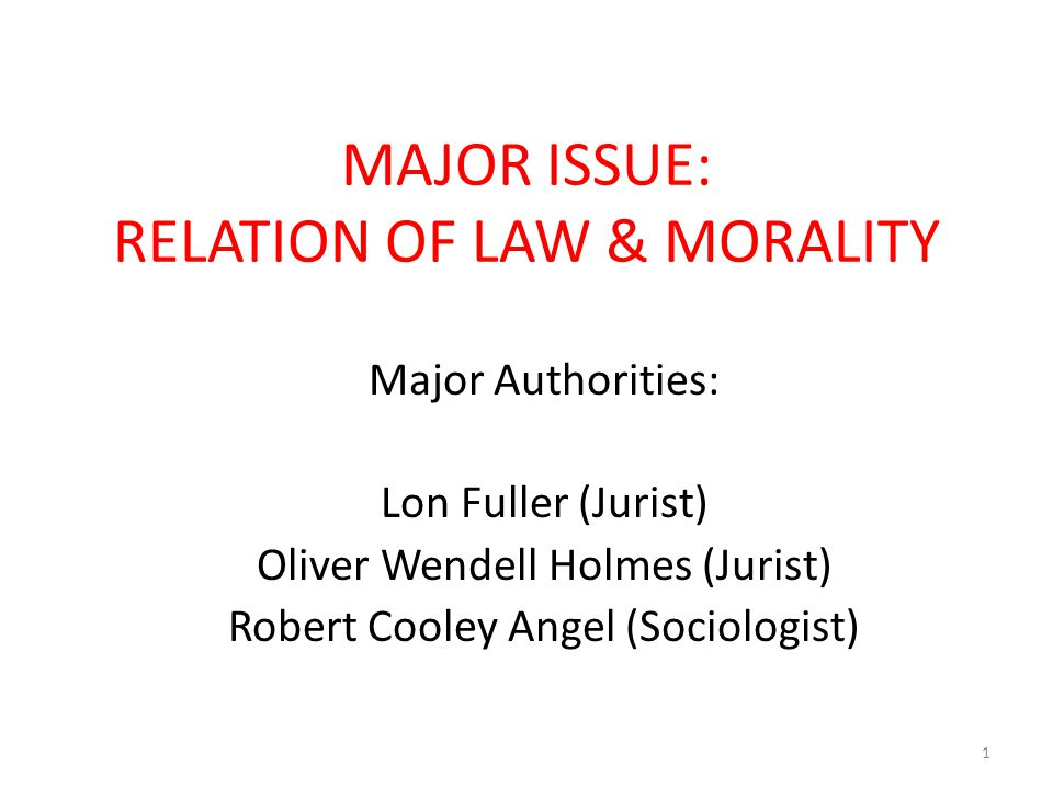 MAJOR ISSUE: RELATION OF LAW & MORALITY Major Authorities: Lon Fuller (Jurist) Oliver Wendell Holmes (Jurist) Robert Cooley Angel (Sociologist) 1