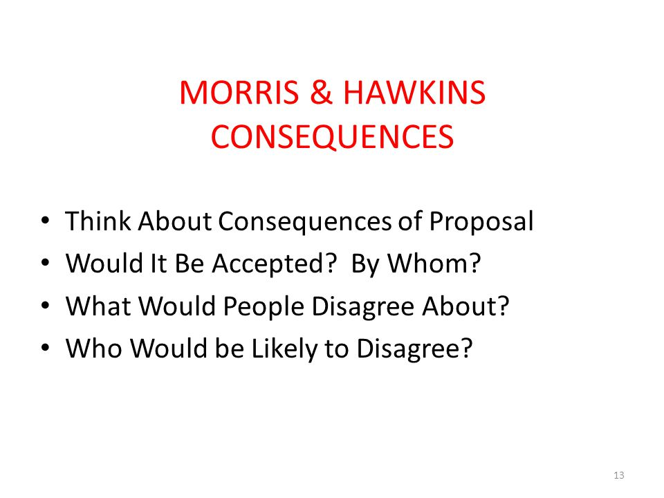 MORRIS & HAWKINS CONSEQUENCES Think About Consequences of Proposal Would It Be Accepted.