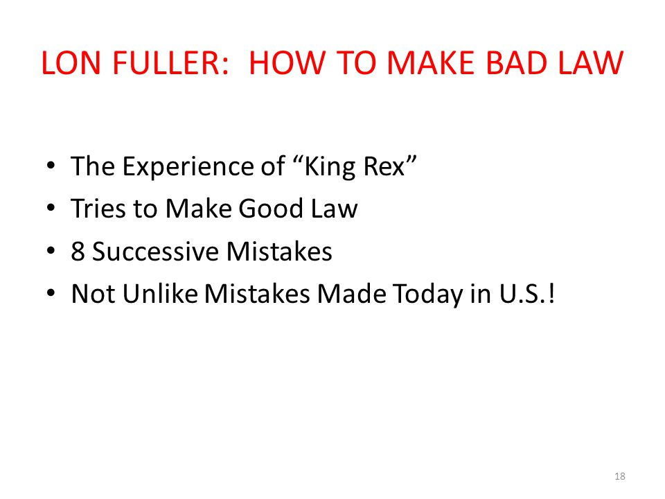 LON FULLER: HOW TO MAKE BAD LAW The Experience of King Rex Tries to Make Good Law 8 Successive Mistakes Not Unlike Mistakes Made Today in U.S..