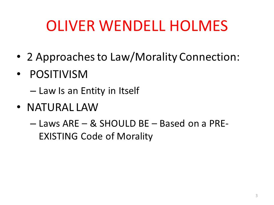 OLIVER WENDELL HOLMES 2 Approaches to Law/Morality Connection: POSITIVISM – Law Is an Entity in Itself NATURAL LAW – Laws ARE – & SHOULD BE – Based on a PRE- EXISTING Code of Morality 3