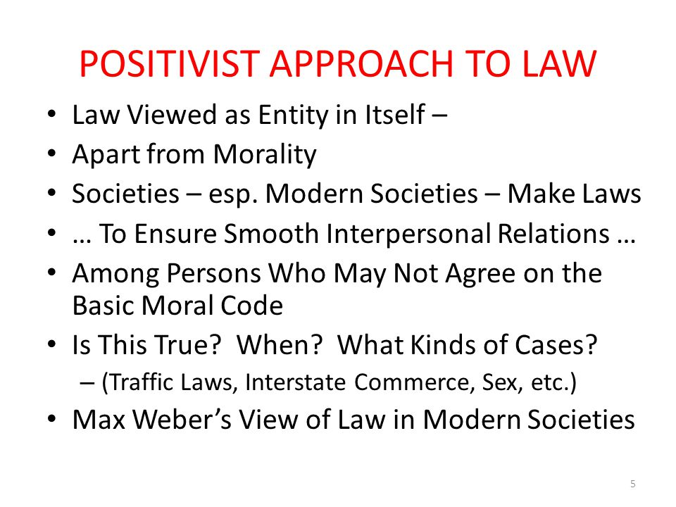 POSITIVIST APPROACH TO LAW Law Viewed as Entity in Itself – Apart from Morality Societies – esp.