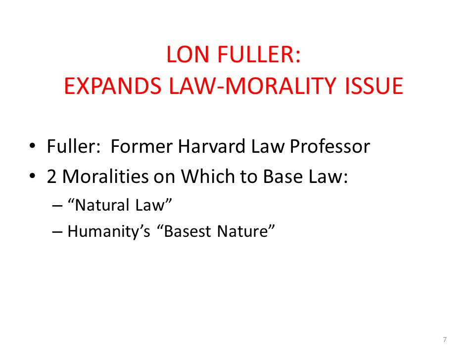 LON FULLER: EXPANDS LAW-MORALITY ISSUE Fuller: Former Harvard Law Professor 2 Moralities on Which to Base Law: – Natural Law – Humanity's Basest Nature 7