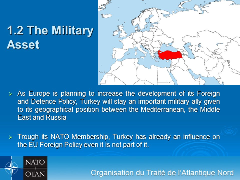 1.2 The Military Asset  As Europe is planning to increase the development of its Foreign and Defence Policy, Turkey will stay an important military ally given to its geographical position between the Mediterranean, the Middle East and Russia  Trough its NATO Membership, Turkey has already an influence on the EU Foreign Policy even it is not part of it.