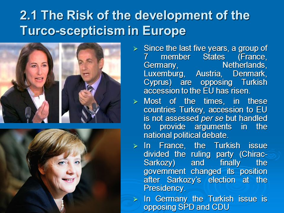 2.1 The Risk of the development of the Turco-scepticism in Europe  Since the last five years, a group of 7 member States (France, Germany, Netherlands, Luxemburg, Austria, Denmark, Cyprus) are opposing Turkish accession to the EU has risen.