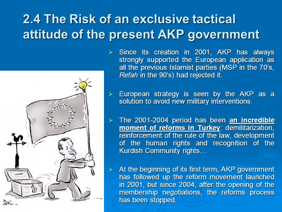 2.4 The Risk of an exclusive tactical attitude of the present AKP government  Since its creation in 2001, AKP has always strongly supported the European application as all the previous Islamist parties (MSP in the 70's, Refah in the 90's) had rejected it.