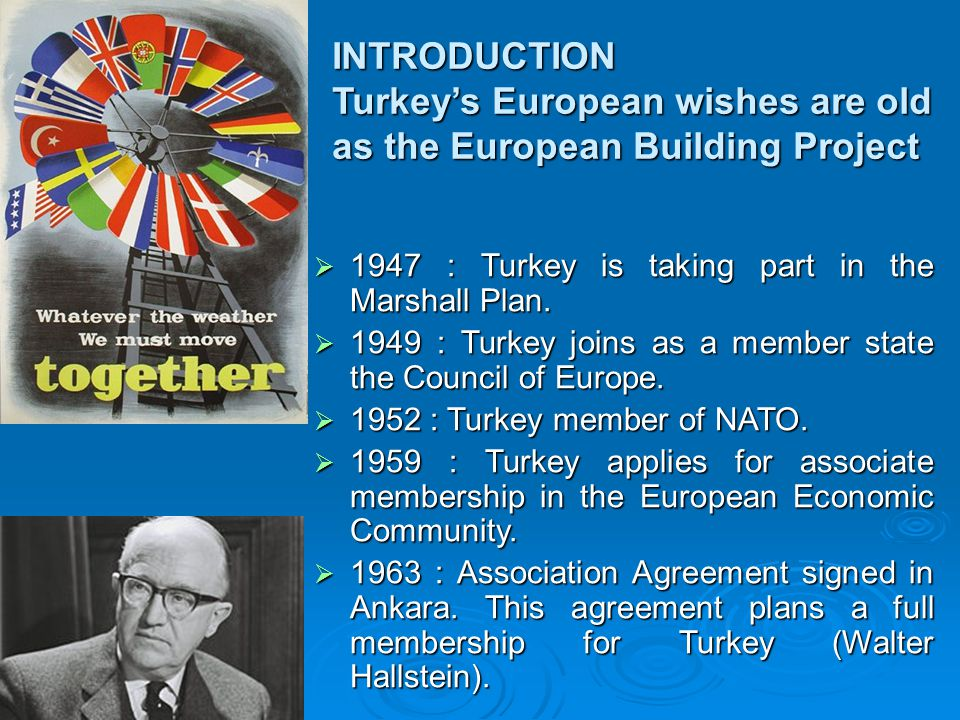 INTRODUCTION Turkey's European wishes are old as the European Building Project  1947 : Turkey is taking part in the Marshall Plan.