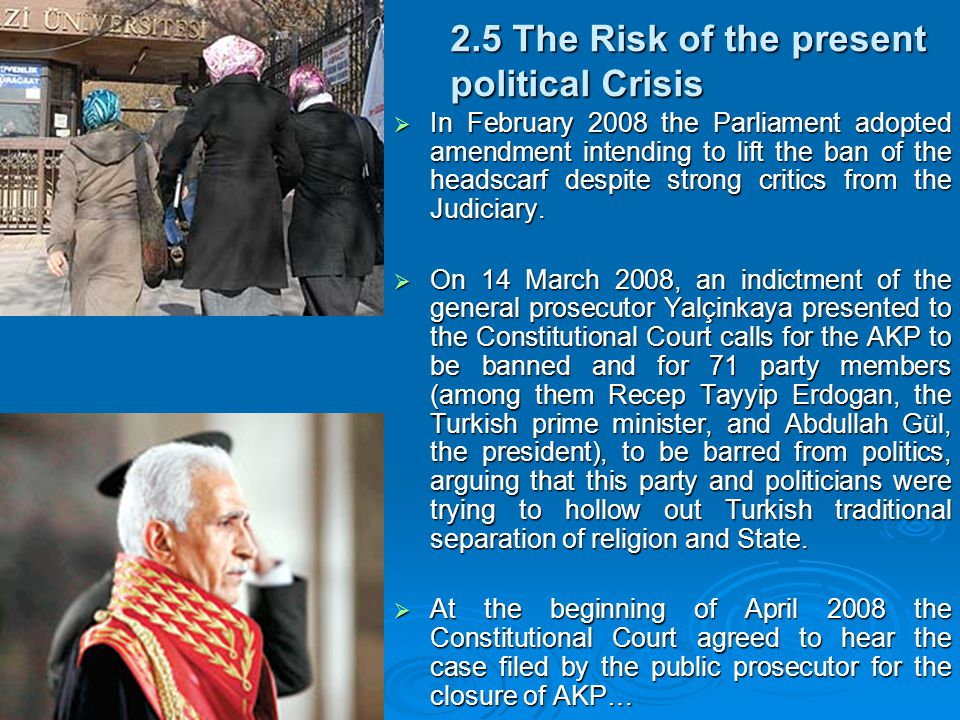 2.5 The Risk of the present political Crisis  In February 2008 the Parliament adopted amendment intending to lift the ban of the headscarf despite strong critics from the Judiciary.