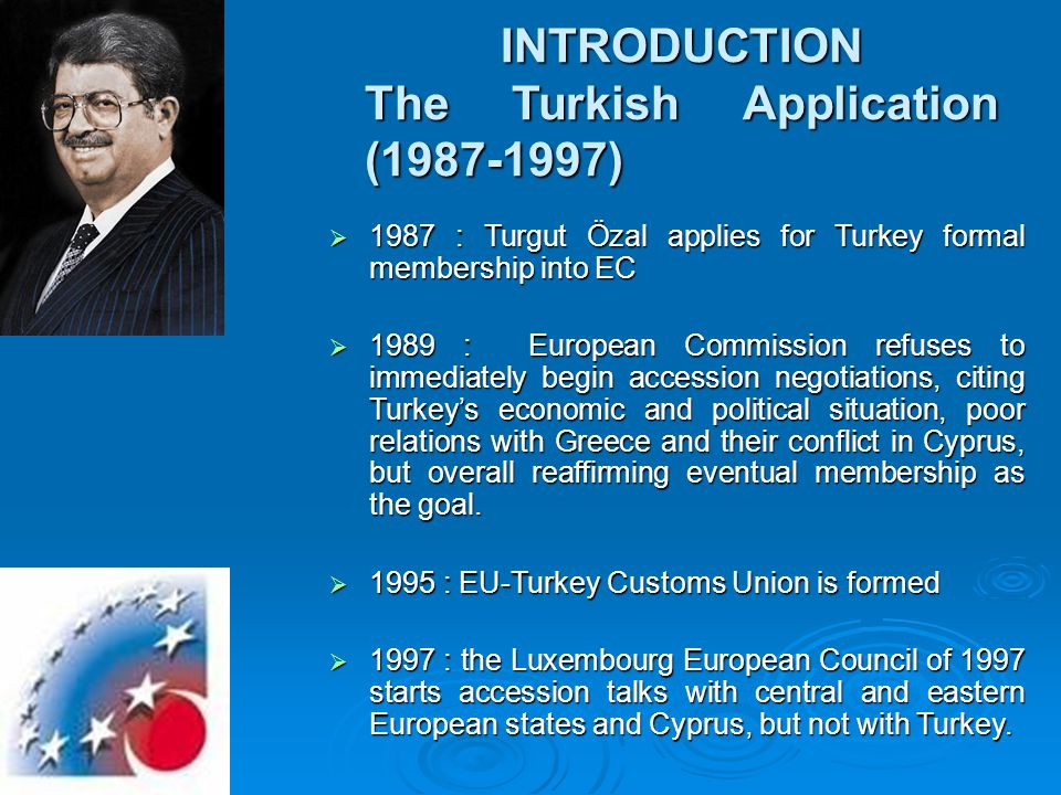INTRODUCTION The Turkish Application (1987-1997)  1987 : Turgut Özal applies for Turkey formal membership into EC  1989 : European Commission refuses to immediately begin accession negotiations, citing Turkey's economic and political situation, poor relations with Greece and their conflict in Cyprus, but overall reaffirming eventual membership as the goal.