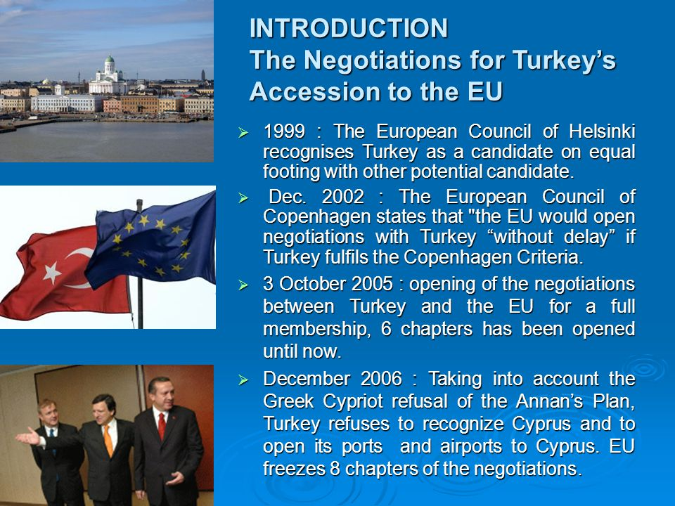INTRODUCTION The Negotiations for Turkey's Accession to the EU  1999 : The European Council of Helsinki recognises Turkey as a candidate on equal footing with other potential candidate.