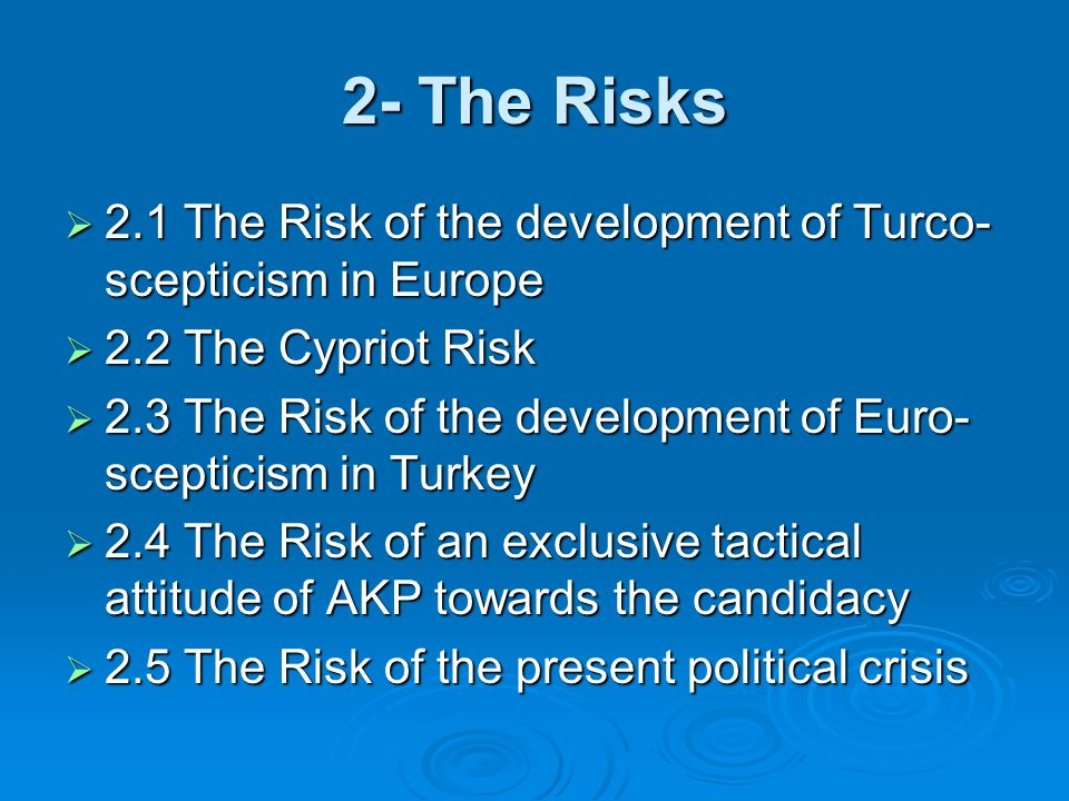 2- The Risks  2.1 The Risk of the development of Turco- scepticism in Europe  2.2 The Cypriot Risk  2.3 The Risk of the development of Euro- scepticism in Turkey  2.4 The Risk of an exclusive tactical attitude of AKP towards the candidacy  2.5 The Risk of the present political crisis