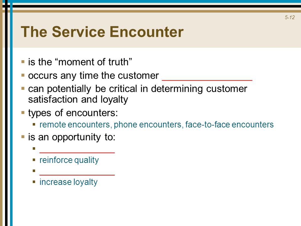 5-12 The Service Encounter  is the moment of truth  occurs any time the customer ________________  can potentially be critical in determining customer satisfaction and loyalty  types of encounters:  remote encounters, phone encounters, face-to-face encounters  is an opportunity to:  ________________  reinforce quality  ________________  increase loyalty