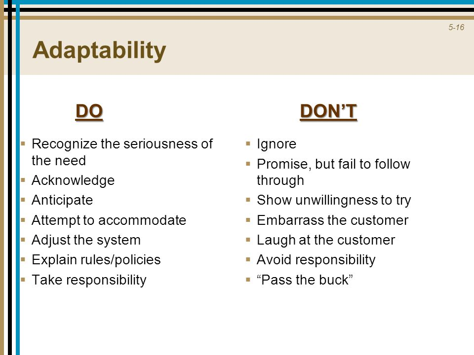 5-16 Adaptability  Recognize the seriousness of the need  Acknowledge  Anticipate  Attempt to accommodate  Adjust the system  Explain rules/policies  Take responsibility  Ignore  Promise, but fail to follow through  Show unwillingness to try  Embarrass the customer  Laugh at the customer  Avoid responsibility  Pass the buck DODON'T