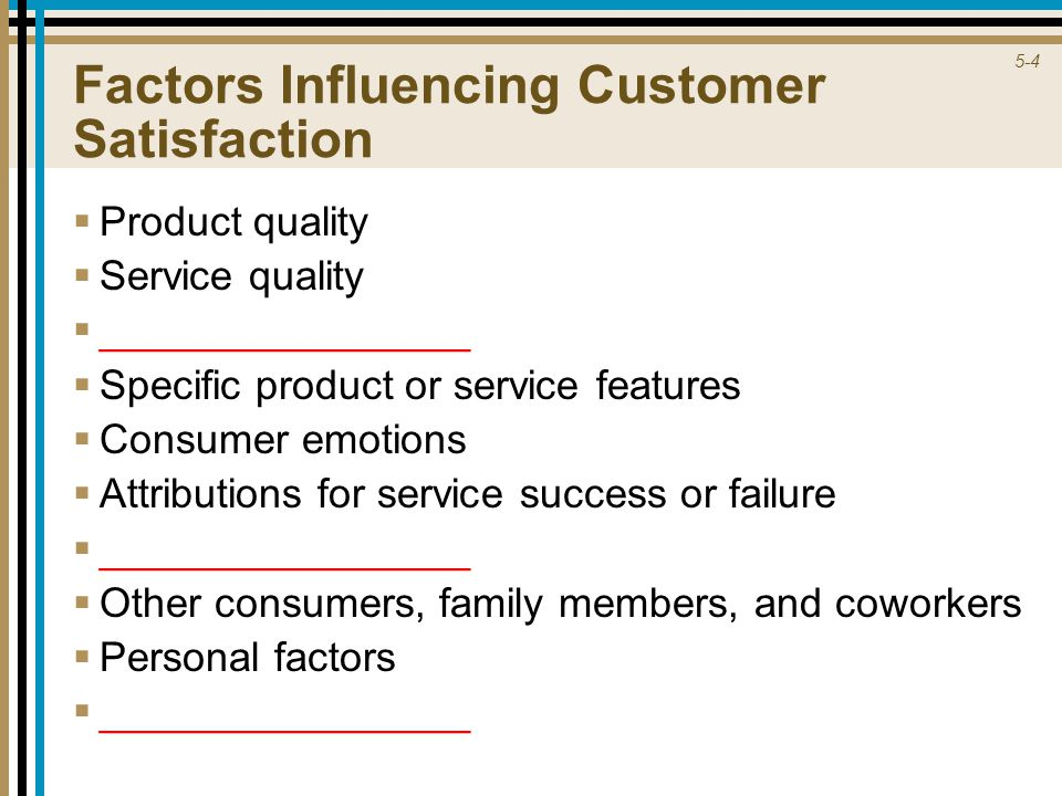 5-4 Factors Influencing Customer Satisfaction  Product quality  Service quality  ________________  Specific product or service features  Consumer emotions  Attributions for service success or failure  ________________  Other consumers, family members, and coworkers  Personal factors  ________________