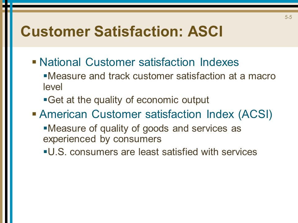 5-5 Customer Satisfaction: ASCI  National Customer satisfaction Indexes  Measure and track customer satisfaction at a macro level  Get at the quality of economic output  American Customer satisfaction Index (ACSI)  Measure of quality of goods and services as experienced by consumers  U.S.