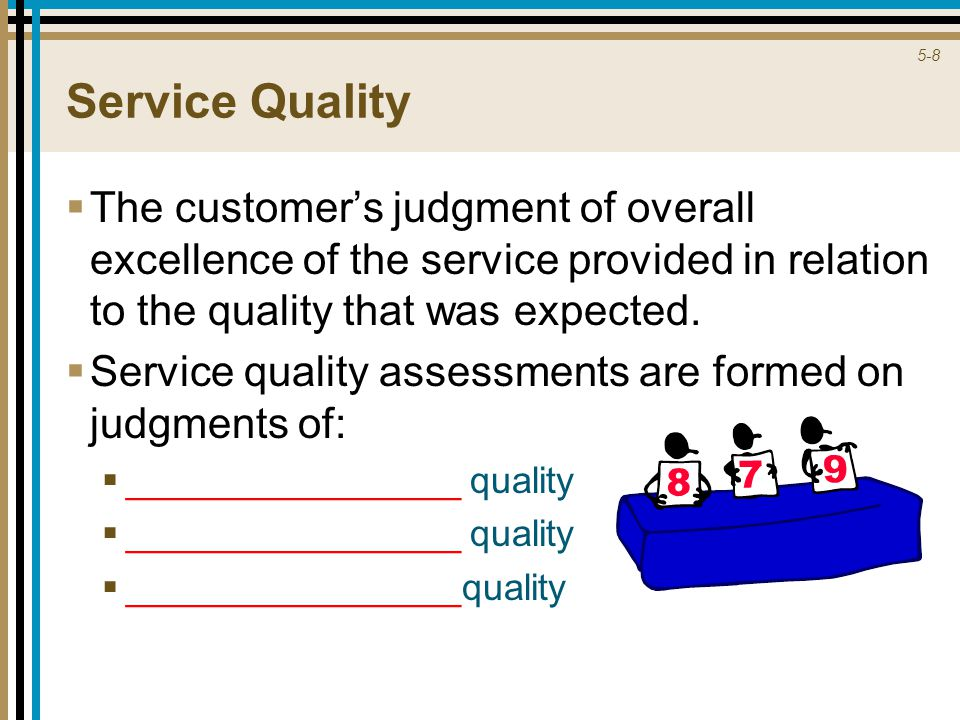 5-8 Service Quality  The customer's judgment of overall excellence of the service provided in relation to the quality that was expected.