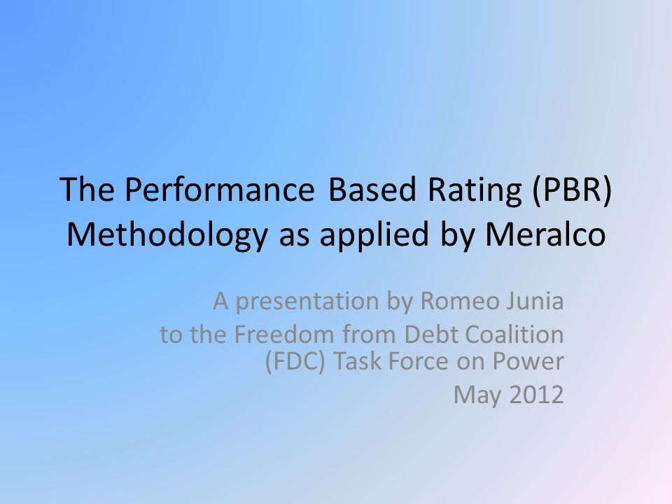 The Performance Based Rating (PBR) Methodology as applied by Meralco A presentation by Romeo Junia to the Freedom from Debt Coalition (FDC) Task Force on Power May 2012