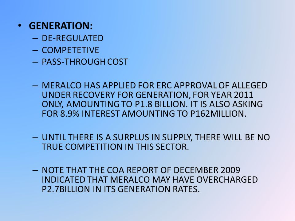 GENERATION: – DE-REGULATED – COMPETETIVE – PASS-THROUGH COST – MERALCO HAS APPLIED FOR ERC APPROVAL OF ALLEGED UNDER RECOVERY FOR GENERATION, FOR YEAR 2011 ONLY, AMOUNTING TO P1.8 BILLION.