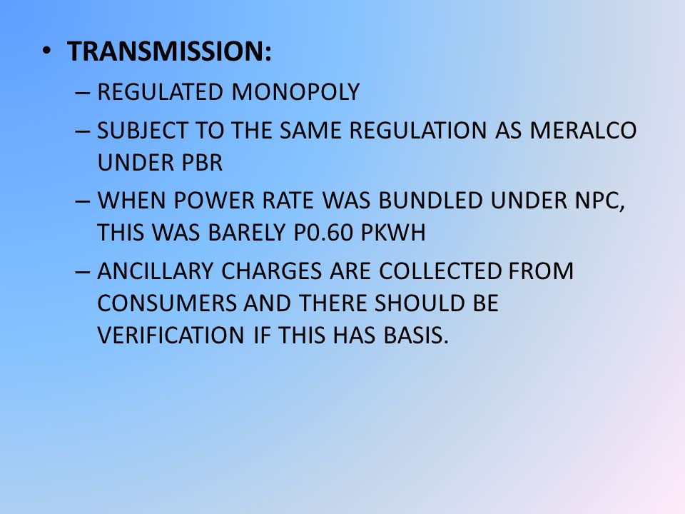 TRANSMISSION: – REGULATED MONOPOLY – SUBJECT TO THE SAME REGULATION AS MERALCO UNDER PBR – WHEN POWER RATE WAS BUNDLED UNDER NPC, THIS WAS BARELY P0.60 PKWH – ANCILLARY CHARGES ARE COLLECTED FROM CONSUMERS AND THERE SHOULD BE VERIFICATION IF THIS HAS BASIS.