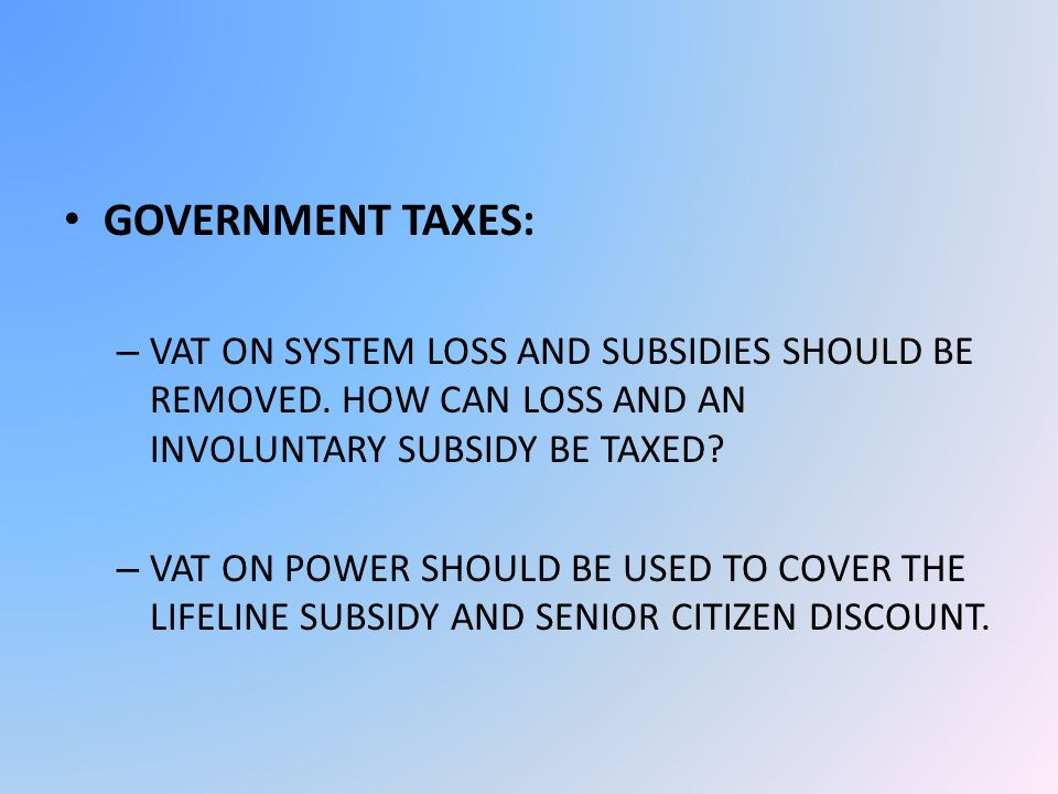 GOVERNMENT TAXES: – VAT ON SYSTEM LOSS AND SUBSIDIES SHOULD BE REMOVED.