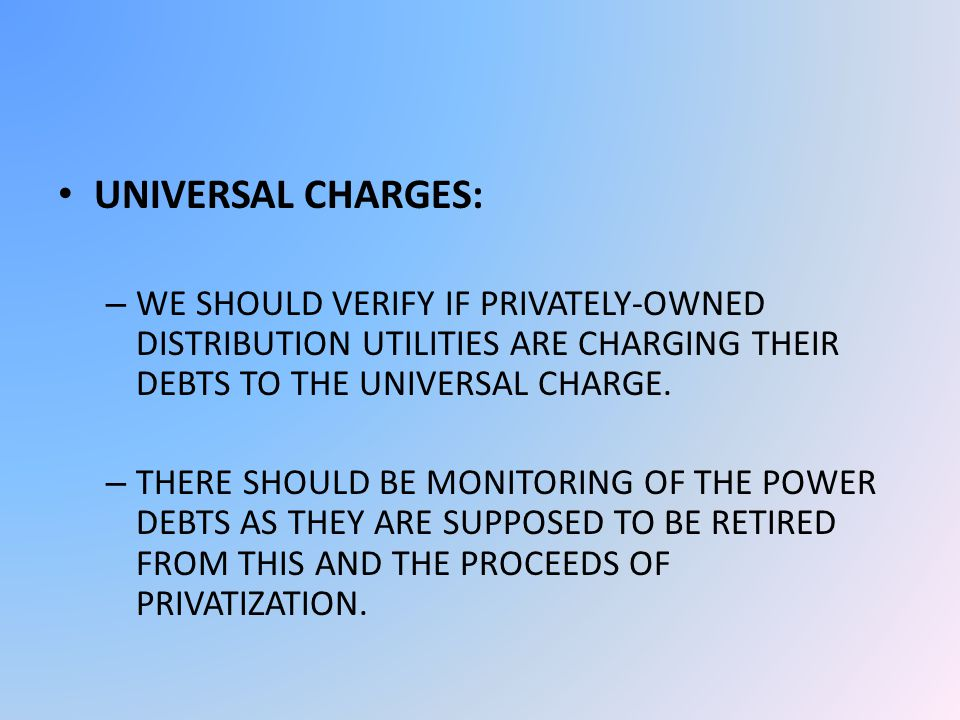 UNIVERSAL CHARGES: – WE SHOULD VERIFY IF PRIVATELY-OWNED DISTRIBUTION UTILITIES ARE CHARGING THEIR DEBTS TO THE UNIVERSAL CHARGE.