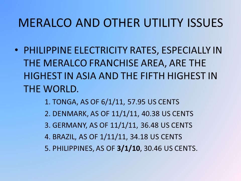 MERALCO AND OTHER UTILITY ISSUES PHILIPPINE ELECTRICITY RATES, ESPECIALLY IN THE MERALCO FRANCHISE AREA, ARE THE HIGHEST IN ASIA AND THE FIFTH HIGHEST IN THE WORLD.