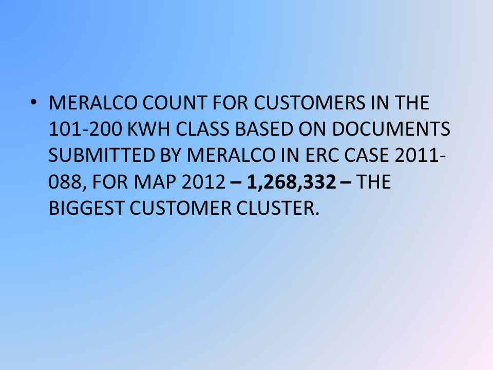MERALCO COUNT FOR CUSTOMERS IN THE 101-200 KWH CLASS BASED ON DOCUMENTS SUBMITTED BY MERALCO IN ERC CASE 2011- 088, FOR MAP 2012 – 1,268,332 – THE BIGGEST CUSTOMER CLUSTER.
