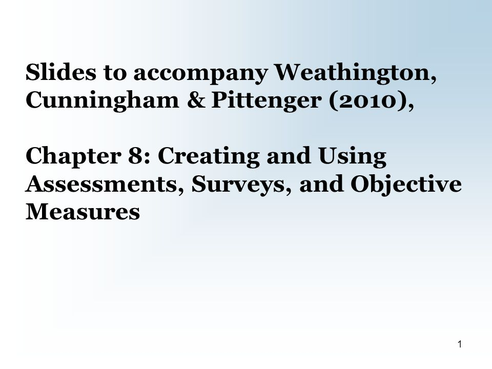 Slides to accompany Weathington, Cunningham & Pittenger (2010), Chapter 8: Creating and Using Assessments, Surveys, and Objective Measures 1