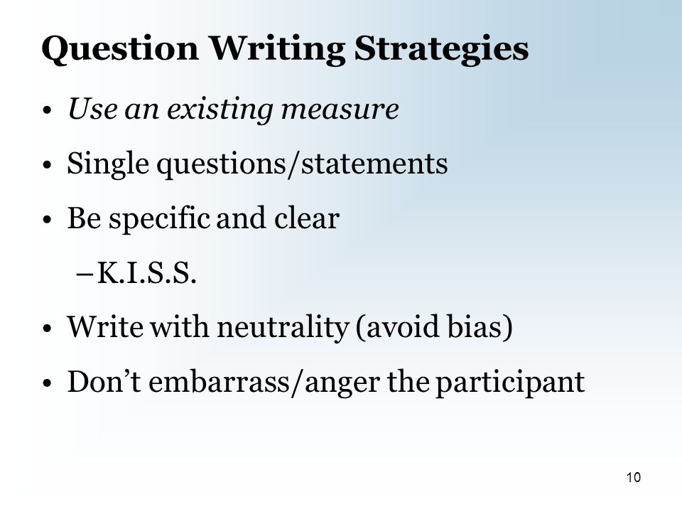 Question Writing Strategies Use an existing measure Single questions/statements Be specific and clear –K.I.S.S.