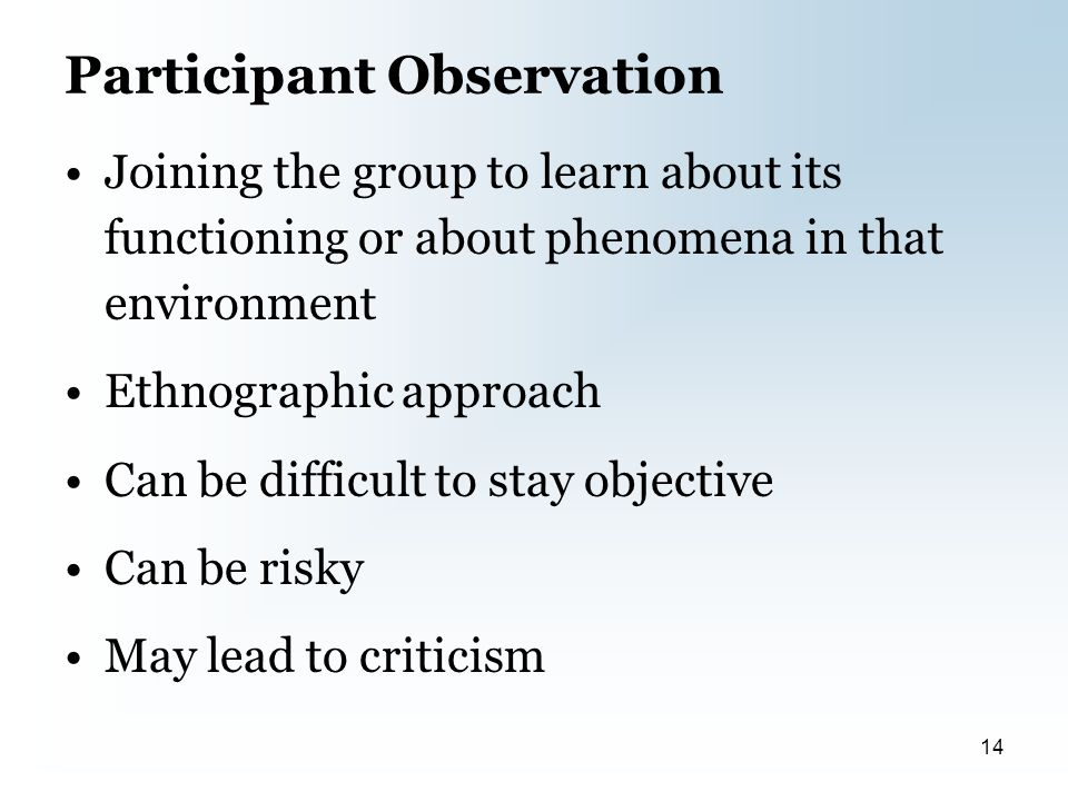 Participant Observation Joining the group to learn about its functioning or about phenomena in that environment Ethnographic approach Can be difficult to stay objective Can be risky May lead to criticism 14