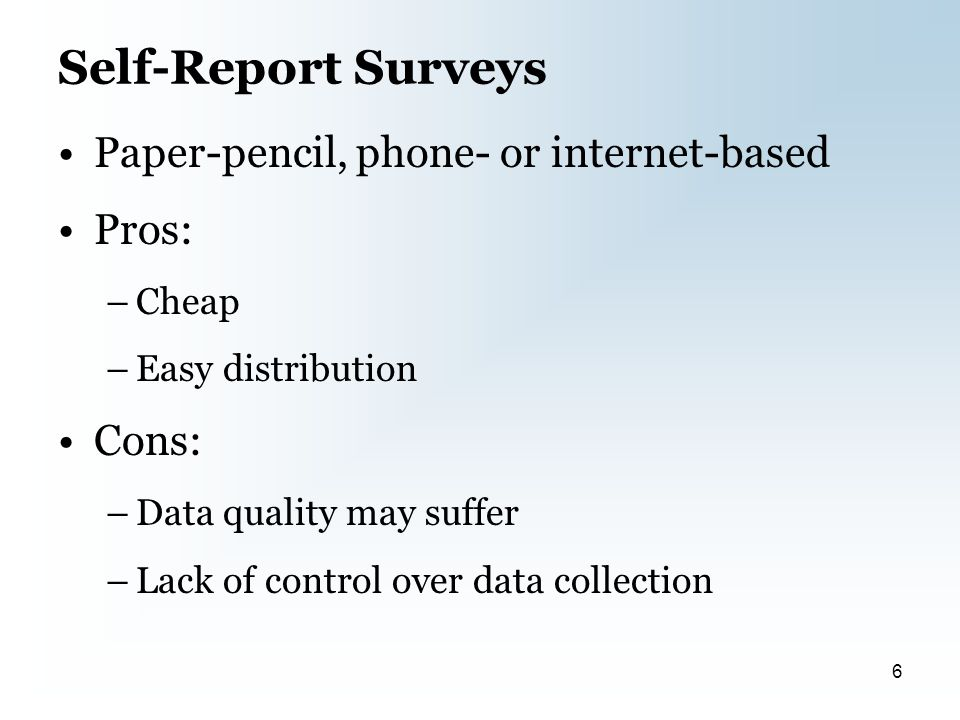 Self-Report Surveys Paper-pencil, phone- or internet-based Pros: –Cheap –Easy distribution Cons: –Data quality may suffer –Lack of control over data collection 6