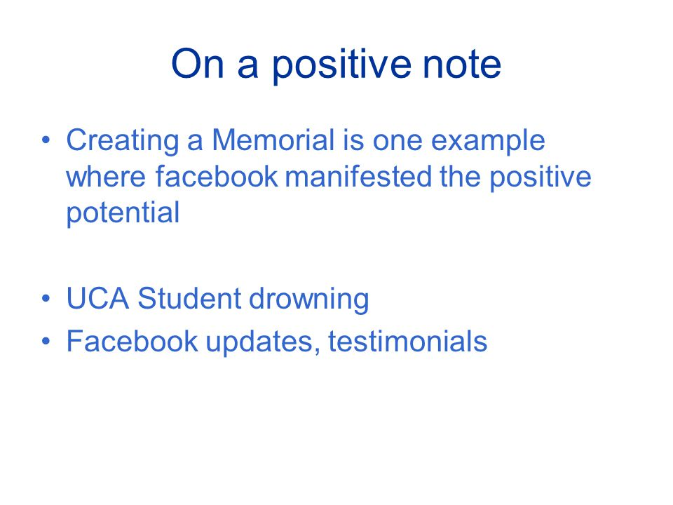 On a positive note Creating a Memorial is one example where facebook manifested the positive potential UCA Student drowning Facebook updates, testimonials