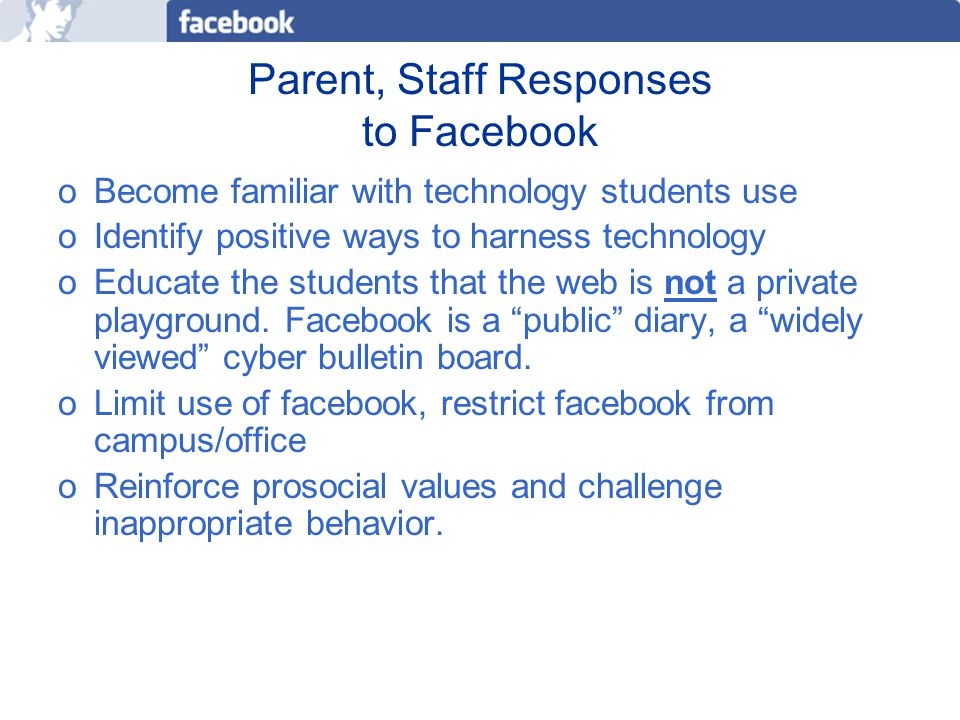 Parent, Staff Responses to Facebook oBecome familiar with technology students use oIdentify positive ways to harness technology oEducate the students that the web is not a private playground.