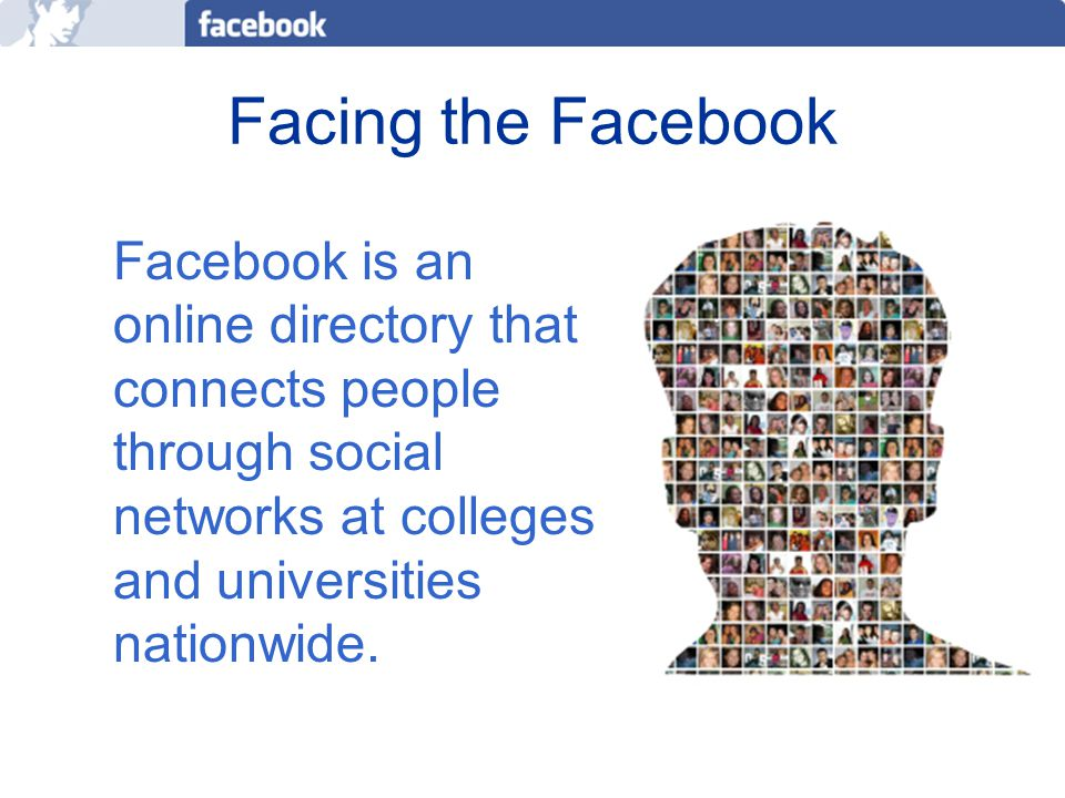Facing the Facebook Facebook is an online directory that connects people through social networks at colleges and universities nationwide.