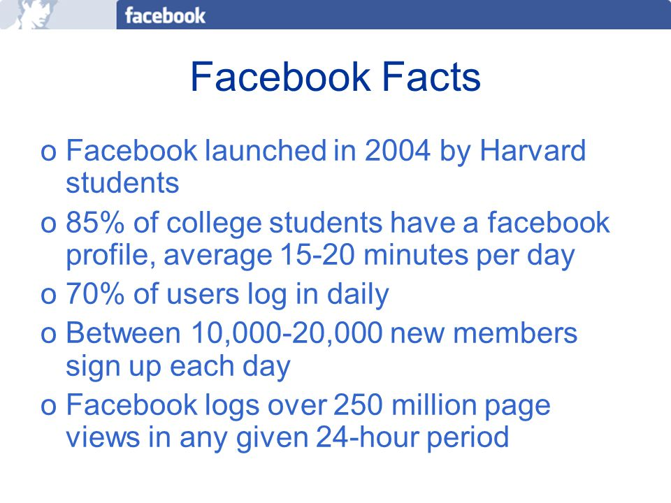 More Facebook Facts 2006 study conducted by Student Monitor found Facebook tied with beer for 2 nd most in thing among undergrads (winner was iPod) In September 2005 Facebook opened the door to high schools and high school students.